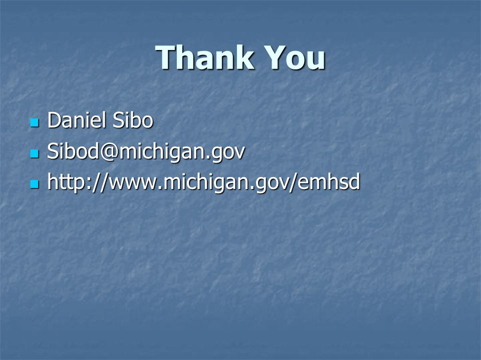 Thank You Daniel Sibo Daniel Sibo Sibod@michigan.gov Sibod@michigan.gov http://www.michigan.gov/emhsd http://www.michigan.gov/emhsd