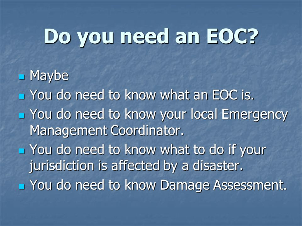 Do you need an EOC? Maybe Maybe You do need to know what an EOC is. You do need to know what an EOC is. You do need to know your local Emergency Manag