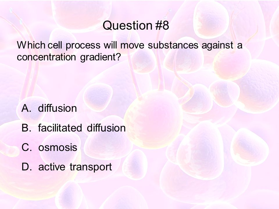 Which cell process will move substances against a concentration gradient? A. diffusion B. facilitated diffusion C. osmosis D. active transport Questio