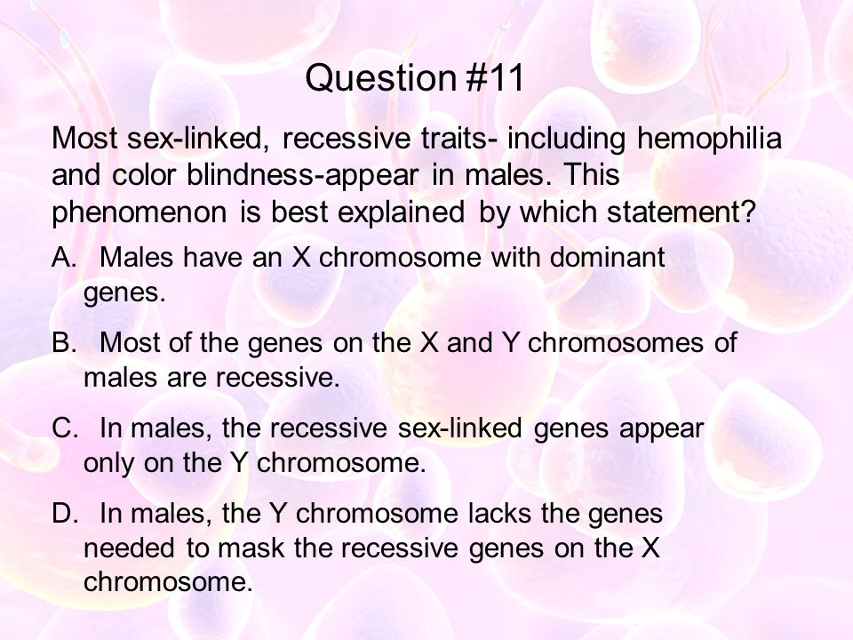 Most sex-linked, recessive traits- including hemophilia and color blindness-appear in males. This phenomenon is best explained by which statement? A.
