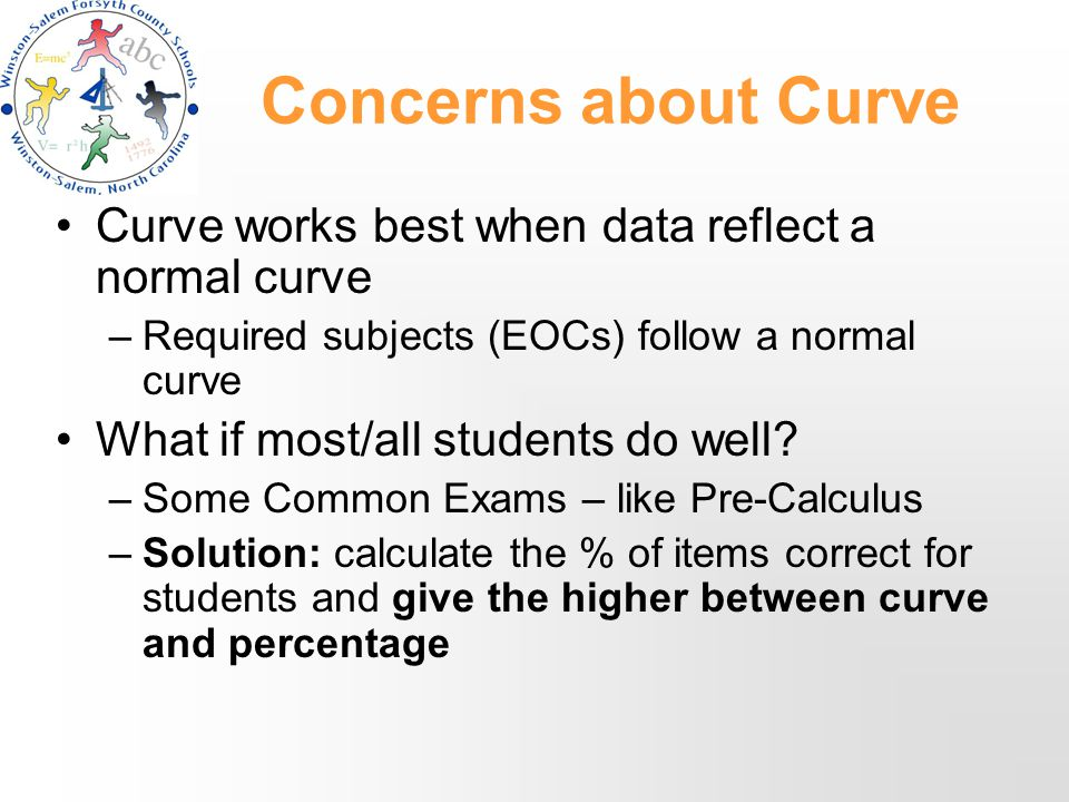 Concerns about Curve Curve works best when data reflect a normal curve –Required subjects (EOCs) follow a normal curve What if most/all students do well.