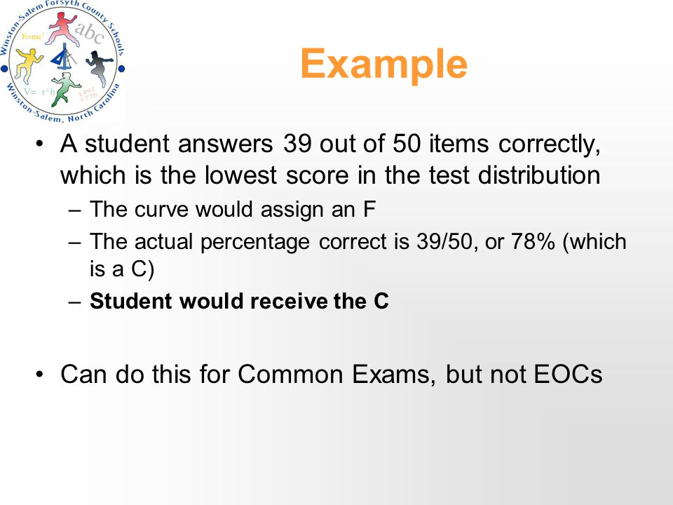Example A student answers 39 out of 50 items correctly, which is the lowest score in the test distribution –The curve would assign an F –The actual percentage correct is 39/50, or 78% (which is a C) –Student would receive the C Can do this for Common Exams, but not EOCs