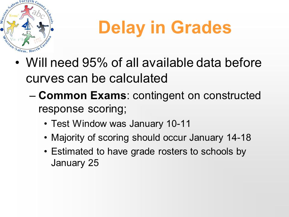 Delay in Grades Will need 95% of all available data before curves can be calculated –Common Exams: contingent on constructed response scoring; Test Window was January 10-11 Majority of scoring should occur January 14-18 Estimated to have grade rosters to schools by January 25