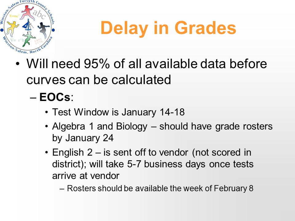 Delay in Grades Will need 95% of all available data before curves can be calculated –EOCs: Test Window is January 14-18 Algebra 1 and Biology – should have grade rosters by January 24 English 2 – is sent off to vendor (not scored in district); will take 5-7 business days once tests arrive at vendor –Rosters should be available the week of February 8