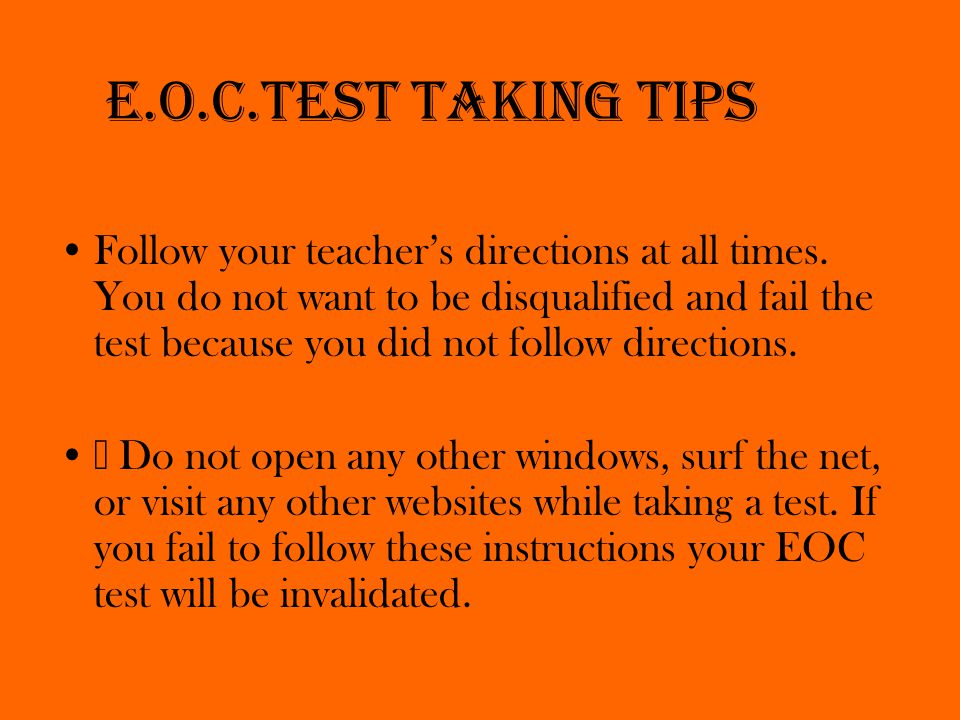 E.O.C.Test taking tips Follow your teacher's directions at all times.
