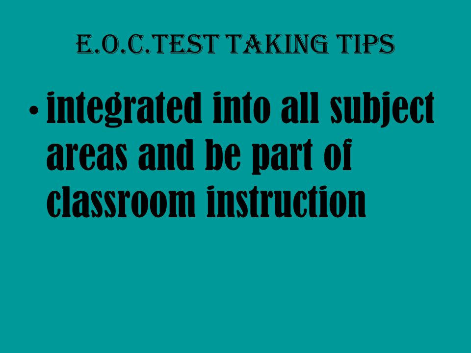 E.O.C.Test taking tips integrated into all subject areas and be part of classroom instruction