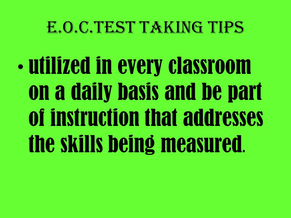 E.O.C.Test taking tips utilized in every classroom on a daily basis and be part of instruction that addresses the skills being measured.