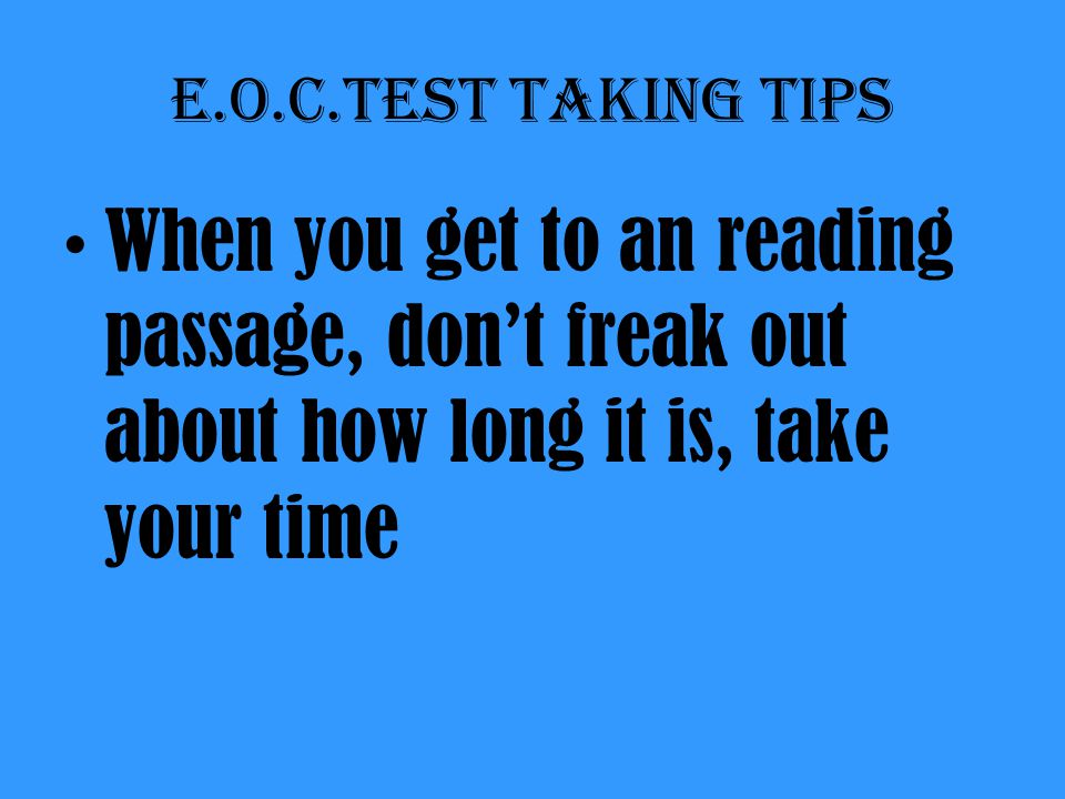 E.O.C.Test taking tips When you get to an reading passage, don't freak out about how long it is, take your time