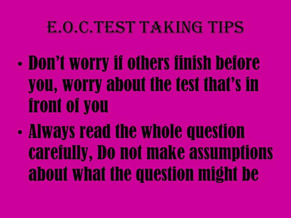 E.O.C.Test taking tips Don't worry if others finish before you, worry about the test that's in front of you Always read the whole question carefully, Do not make assumptions about what the question might be