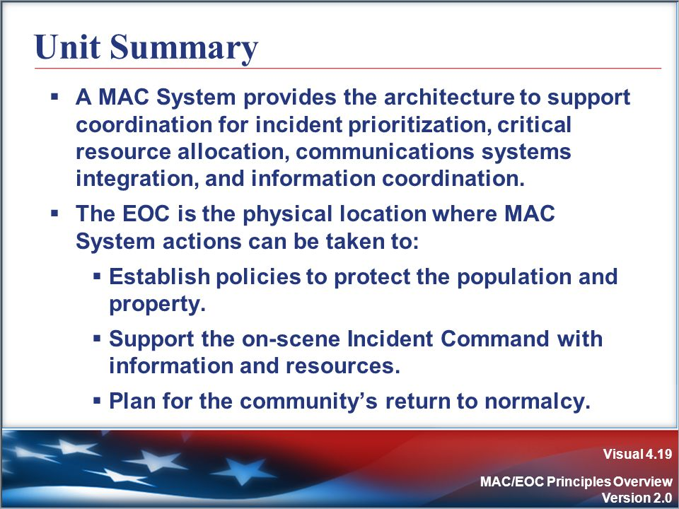 Visual 4.19 MAC/EOC Principles Overview Version 2.0 Unit Summary  A MAC System provides the architecture to support coordination for incident prioritization, critical resource allocation, communications systems integration, and information coordination.