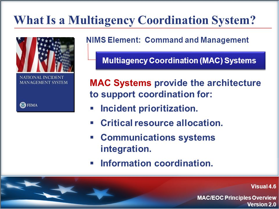 Visual 4.6 MAC/EOC Principles Overview Version 2.0 What Is a Multiagency Coordination System.