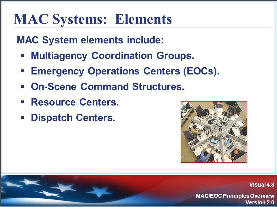 Visual 4.8 MAC/EOC Principles Overview Version 2.0 MAC Systems: Elements MAC System elements include:  Multiagency Coordination Groups.