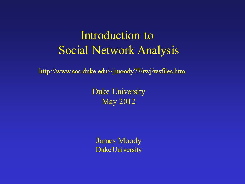 Introduction to Social Network Analysis Duke University May 2012 James Moody Duke University http://www.soc.duke.edu/~jmoody77/rwj/wsfiles.htm