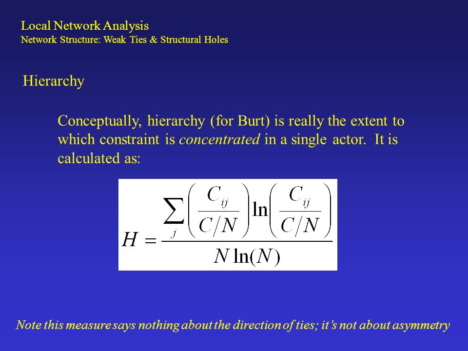 Hierarchy Conceptually, hierarchy (for Burt) is really the extent to which constraint is concentrated in a single actor. It is calculated as: Local Ne