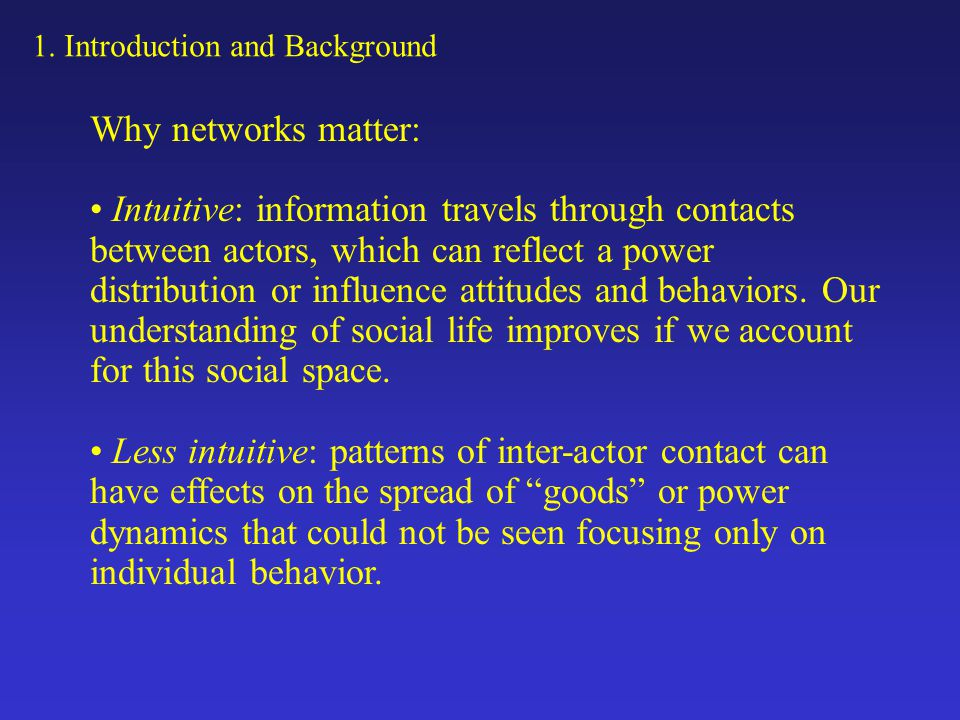 1. Introduction and Background Why networks matter: Intuitive: information travels through contacts between actors, which can reflect a power distribu