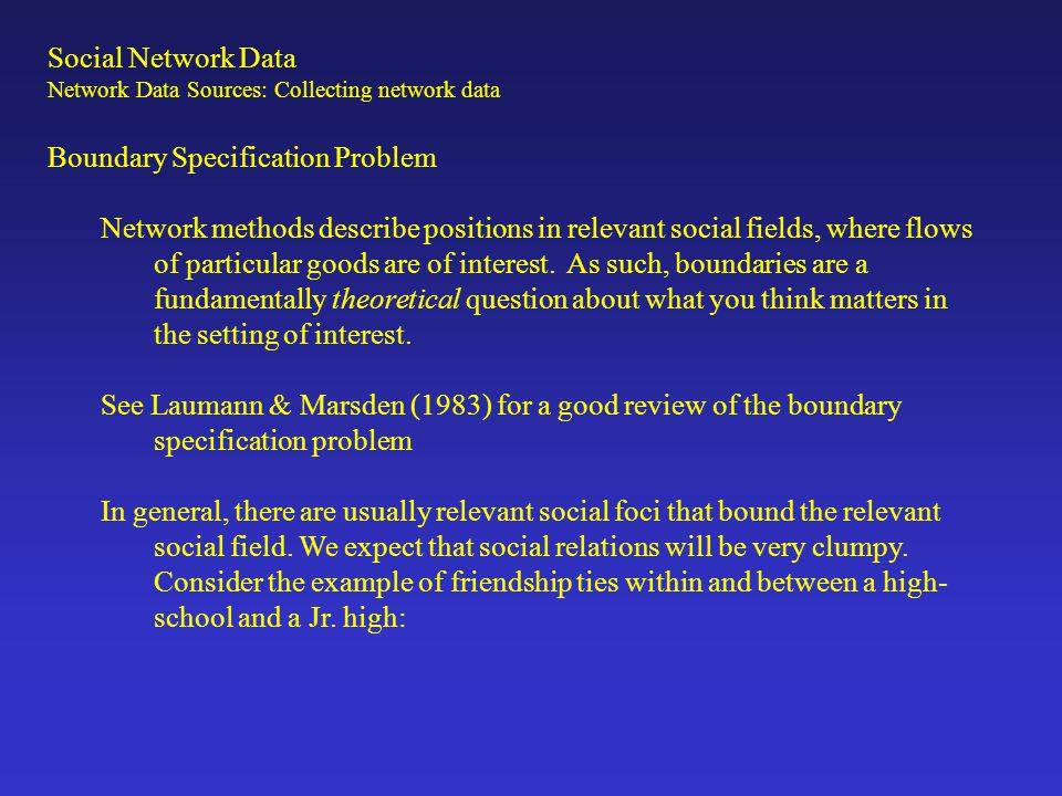 Boundary Specification Problem Network methods describe positions in relevant social fields, where flows of particular goods are of interest. As such,