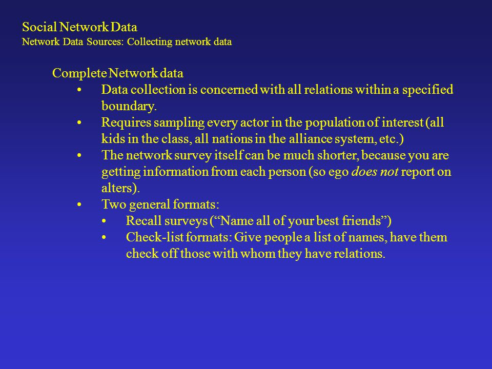 Complete Network data Data collection is concerned with all relations within a specified boundary. Requires sampling every actor in the population of