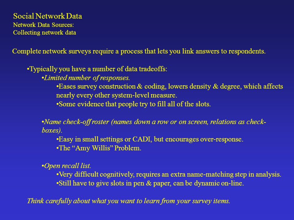 Social Network Data Network Data Sources: Collecting network data Complete network surveys require a process that lets you link answers to respondents