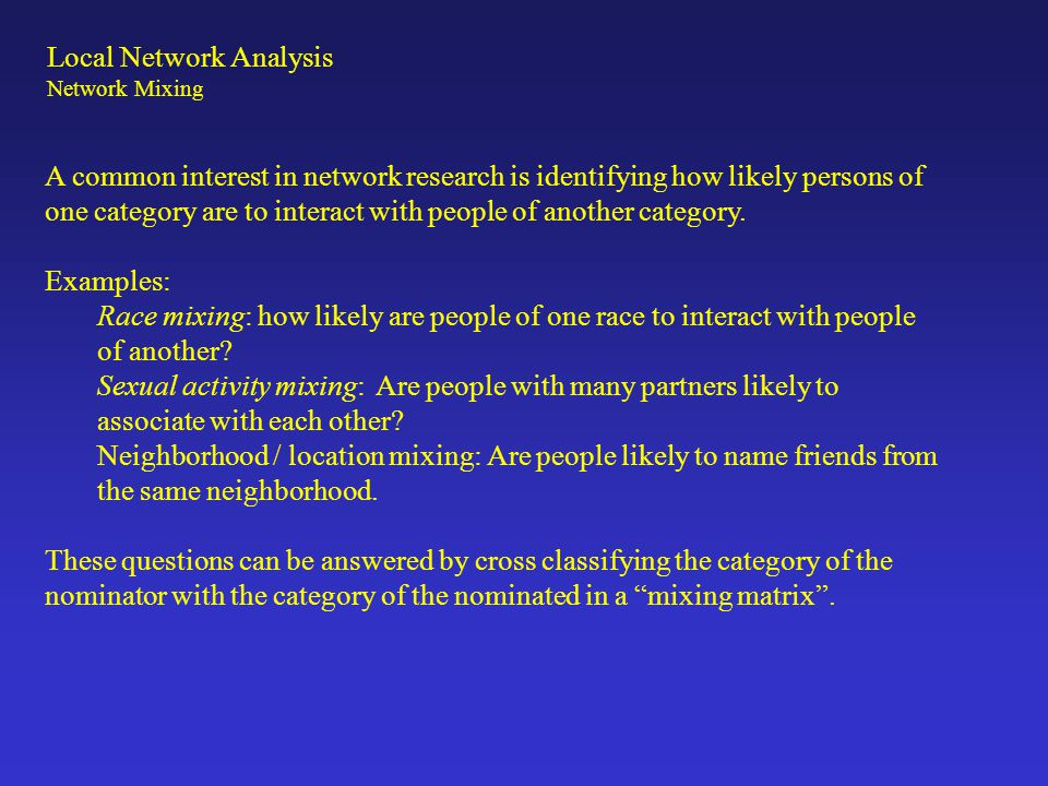 Local Network Analysis Network Mixing A common interest in network research is identifying how likely persons of one category are to interact with peo