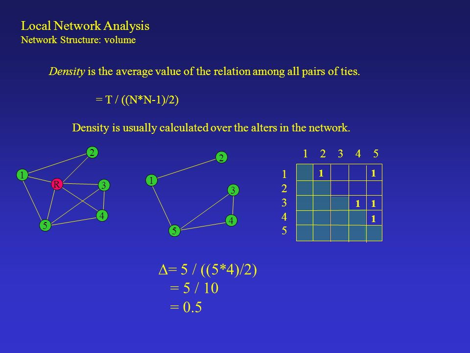 Local Network Analysis Network Structure: volume Density is the average value of the relation among all pairs of ties. = T / ((N*N-1)/2) Density is us