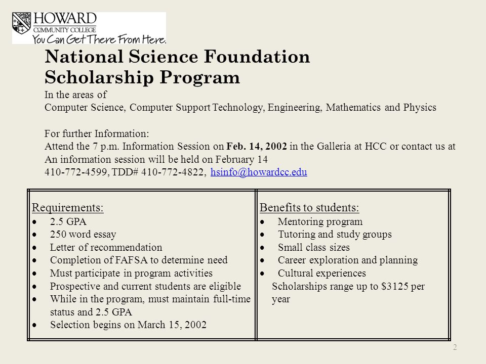 Requirements:  2.5 GPA  250 word essay  Letter of recommendation  Completion of FAFSA to determine need  Must participate in program activities  Prospective and current students are eligible  While in the program, must maintain full-time status and 2.5 GPA  Selection begins on March 15, 2002 Benefits to students:  Mentoring program  Tutoring and study groups  Small class sizes  Career exploration and planning  Cultural experiences Scholarships range up to $3125 per year National Science Foundation Scholarship Program In the areas of Computer Science, Computer Support Technology, Engineering, Mathematics and Physics For further Information: Attend the 7 p.m.