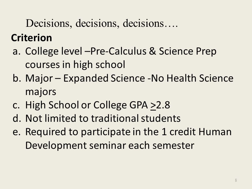 Criterion a.College level –Pre-Calculus & Science Prep courses in high school b.Major – Expanded Science -No Health Science majors c.High School or College GPA >2.8 d.Not limited to traditional students e.Required to participate in the 1 credit Human Development seminar each semester Decisions, decisions, decisions….