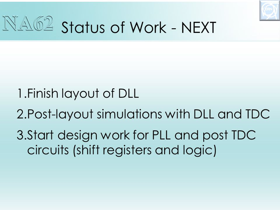 Status of Work - NEXT 1.Finish layout of DLL 2.Post-layout simulations with DLL and TDC 3.Start design work for PLL and post TDC circuits (shift registers and logic)