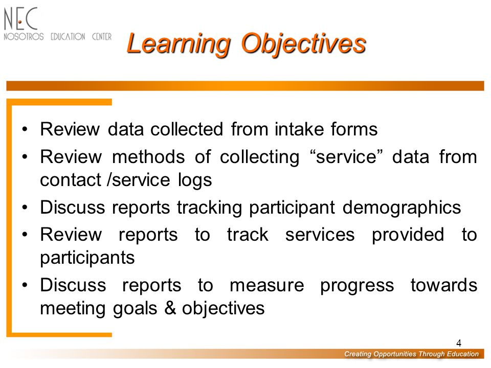 "4 Learning Objectives Review data collected from intake forms Review methods of collecting ""service"" data from contact /service logs Discuss reports t"