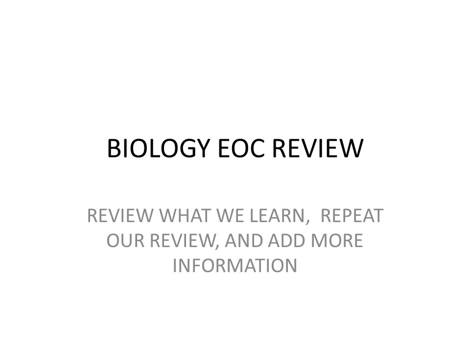BIOLOGY EOC REVIEW REVIEW WHAT WE LEARN, REPEAT OUR REVIEW, AND ADD MORE INFORMATION