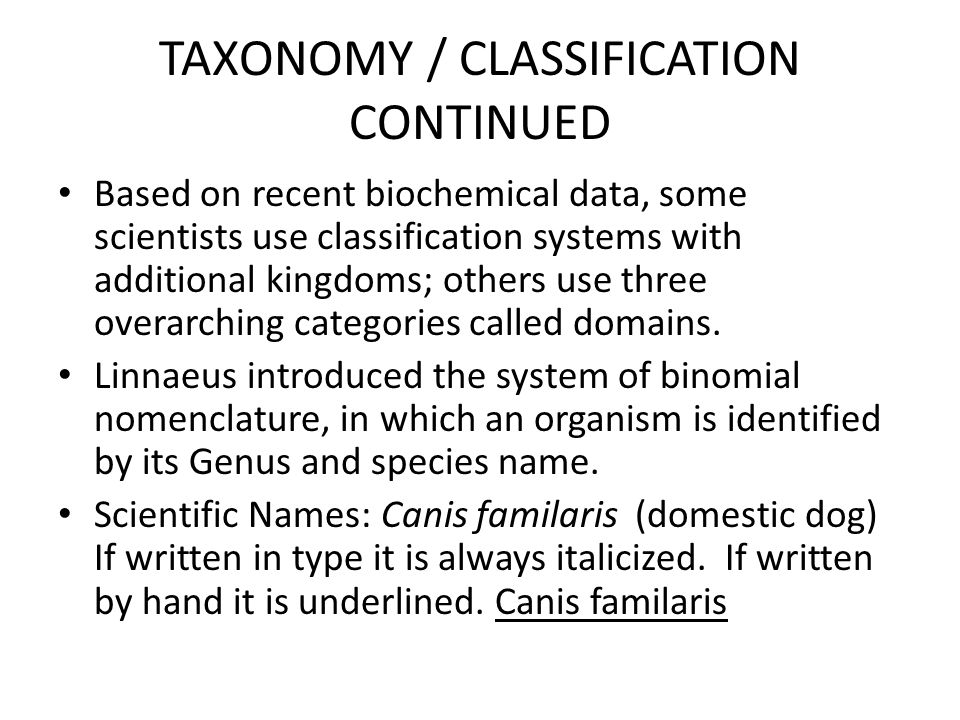 TAXONOMY / CLASSIFICATION CONTINUED Based on recent biochemical data, some scientists use classification systems with additional kingdoms; others use