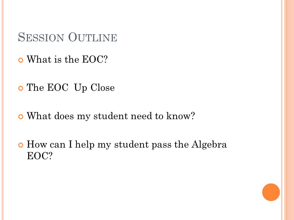 S ESSION O UTLINE What is the EOC. The EOC Up Close What does my student need to know.