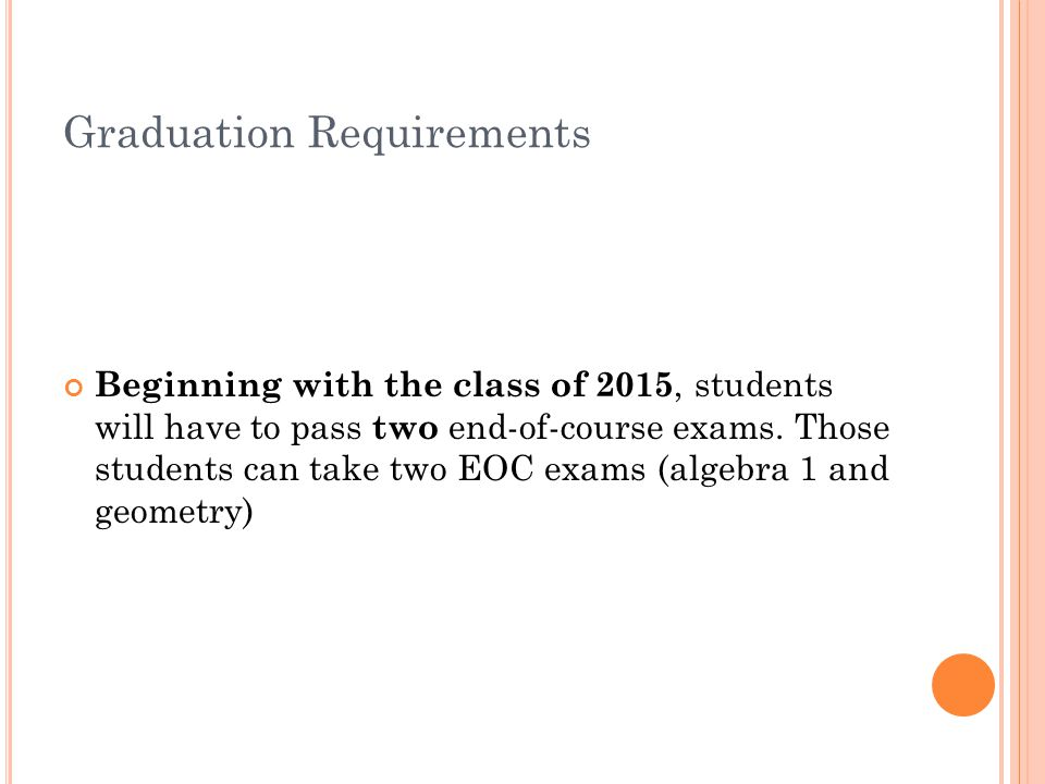 Graduation Requirements Beginning with the class of 2015, students will have to pass two end-of-course exams.