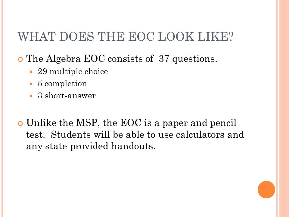 WHAT DOES THE EOC LOOK LIKE. The Algebra EOC consists of 37 questions.