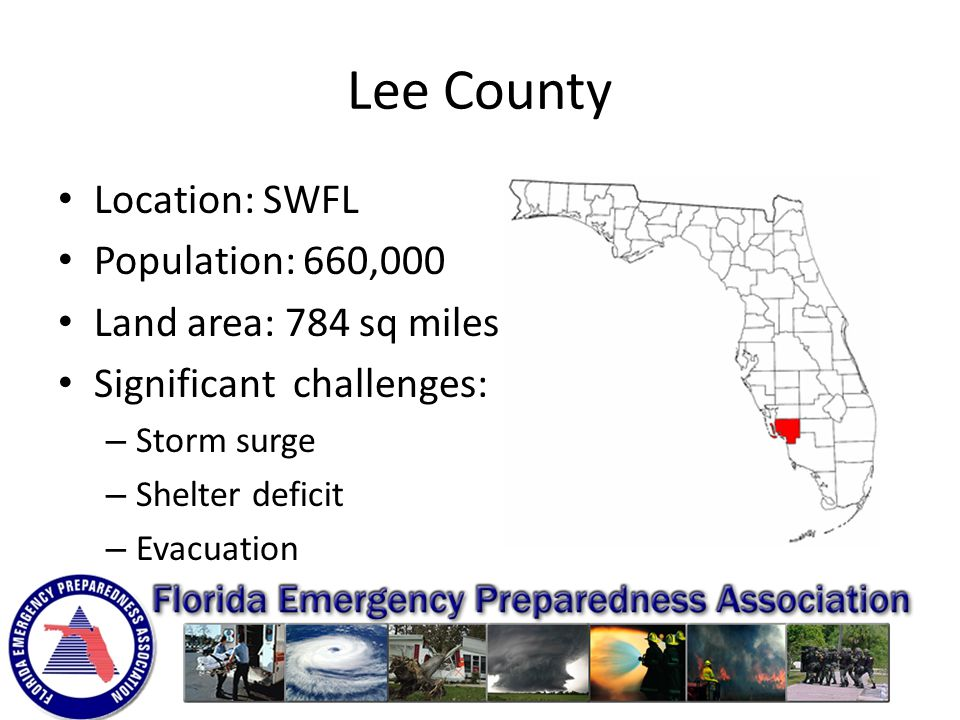 Lee County Location: SWFL Population: 660,000 Land area: 784 sq miles Significant challenges: – Storm surge – Shelter deficit – Evacuation