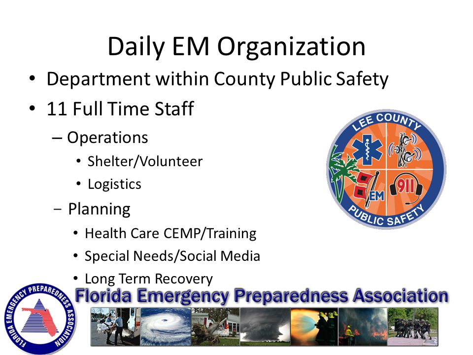 Daily EM Organization Department within County Public Safety 11 Full Time Staff – Operations Shelter/Volunteer Logistics ­ Planning Health Care CEMP/Training Special Needs/Social Media Long Term Recovery