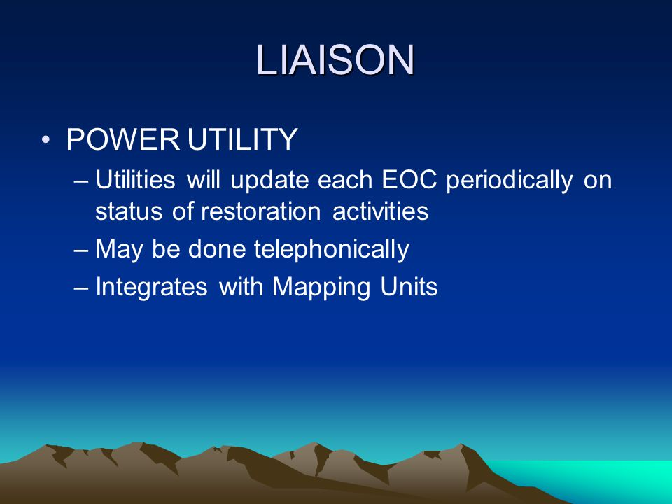 LIAISON POWER UTILITY –Utilities will update each EOC periodically on status of restoration activities –May be done telephonically –Integrates with Ma