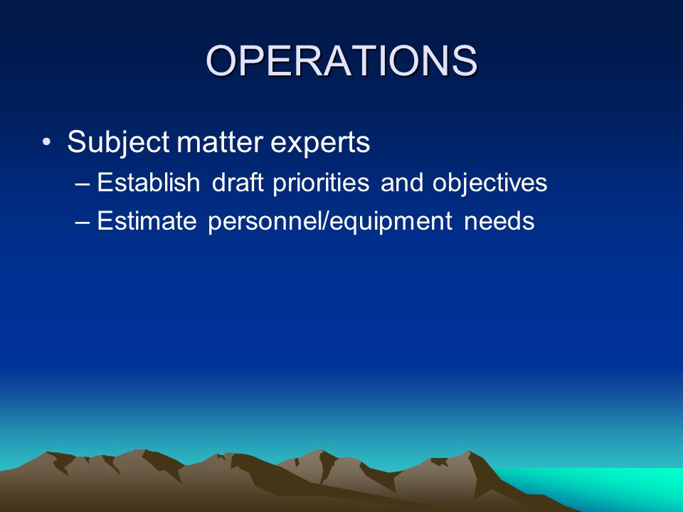 OPERATIONS Subject matter experts –Establish draft priorities and objectives –Estimate personnel/equipment needs
