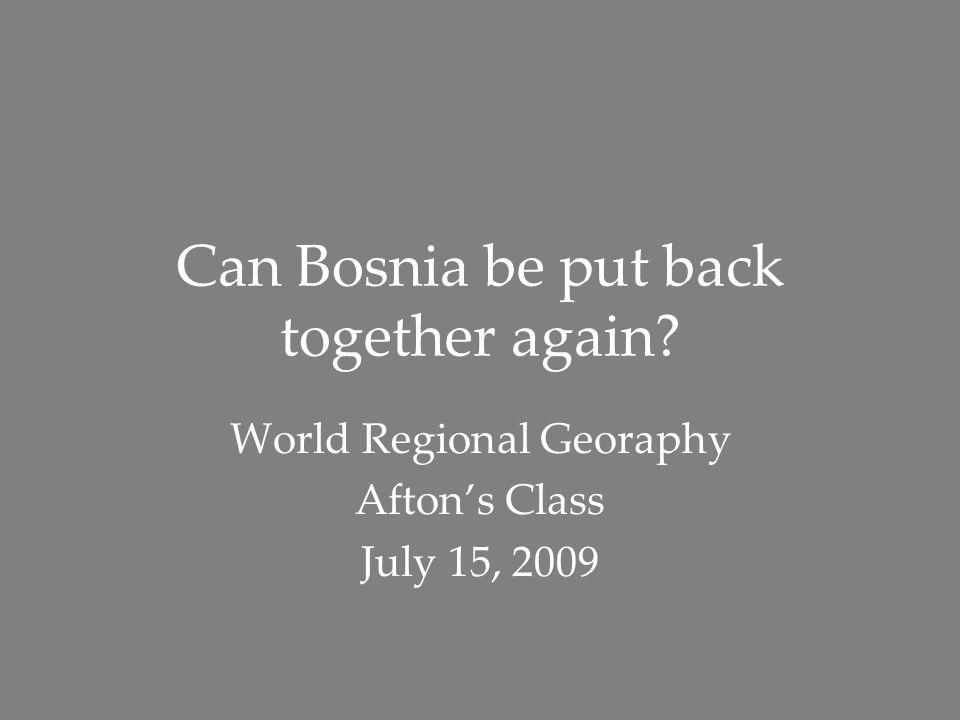 Can Bosnia be put back together again? World Regional Georaphy Afton's Class July 15, 2009