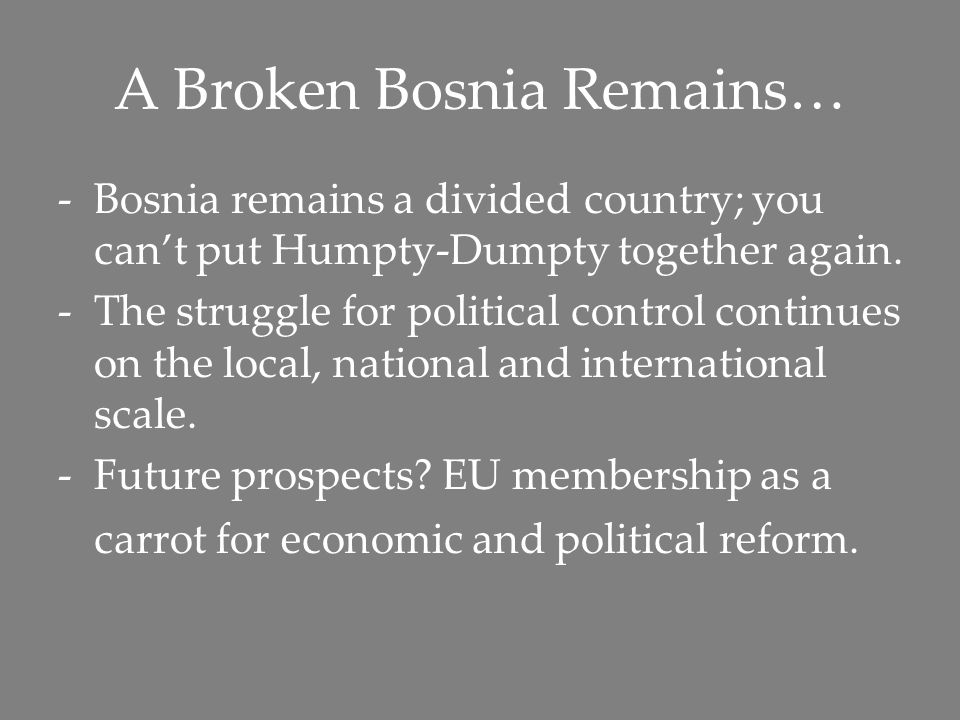 A Broken Bosnia Remains… -Bosnia remains a divided country; you can't put Humpty-Dumpty together again. -The struggle for political control continues