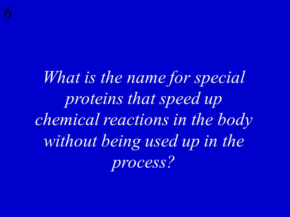 6 What is the name for special proteins that speed up chemical reactions in the body without being used up in the process?