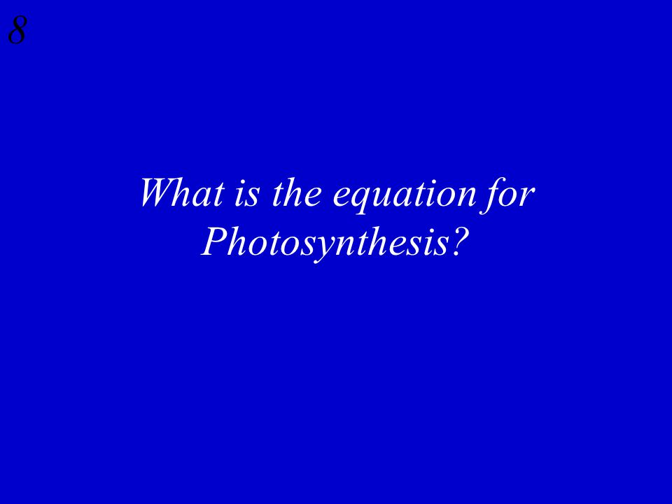 8 What is the equation for Photosynthesis?