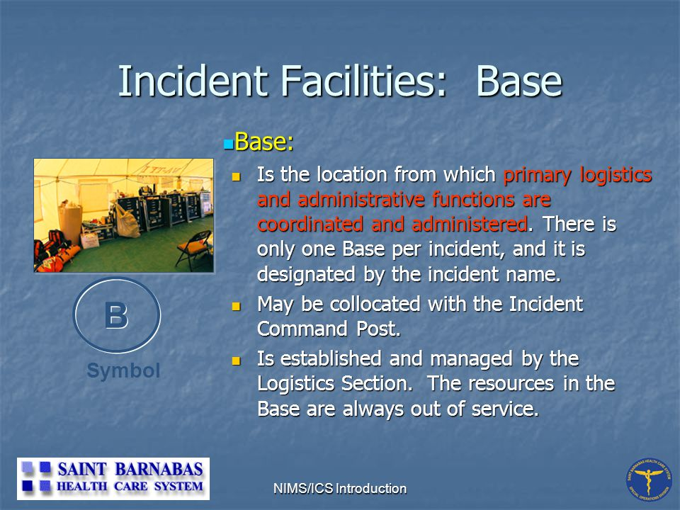 NIMS/ICS Introduction Incident Facilities: Base Base: Base: Is the location from which primary logistics and administrative functions are coordinated and administered.