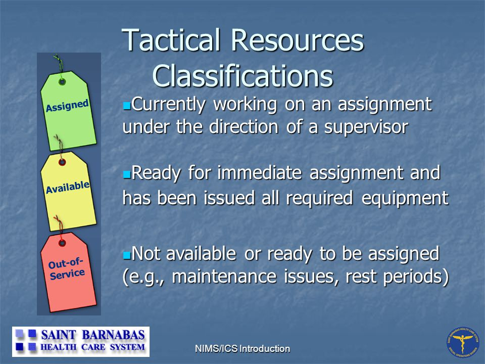 NIMS/ICS Introduction Tactical Resources Classifications Not available or ready to be assigned (e.g., maintenance issues, rest periods) Not available or ready to be assigned (e.g., maintenance issues, rest periods) Ready for immediate assignment and has been issued all required equipment Ready for immediate assignment and has been issued all required equipment Currently working on an assignment under the direction of a supervisor Currently working on an assignment under the direction of a supervisor Out-of- Service Available Assigned