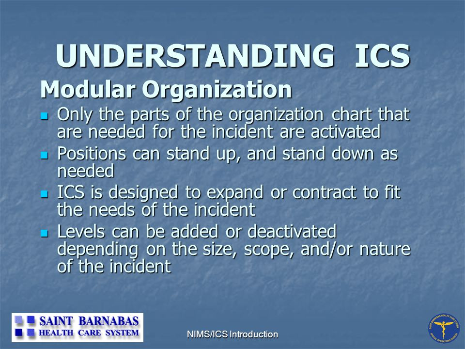 NIMS/ICS Introduction UNDERSTANDING ICS Modular Organization Only the parts of the organization chart that are needed for the incident are activated Only the parts of the organization chart that are needed for the incident are activated Positions can stand up, and stand down as needed Positions can stand up, and stand down as needed ICS is designed to expand or contract to fit the needs of the incident ICS is designed to expand or contract to fit the needs of the incident Levels can be added or deactivated depending on the size, scope, and/or nature of the incident Levels can be added or deactivated depending on the size, scope, and/or nature of the incident