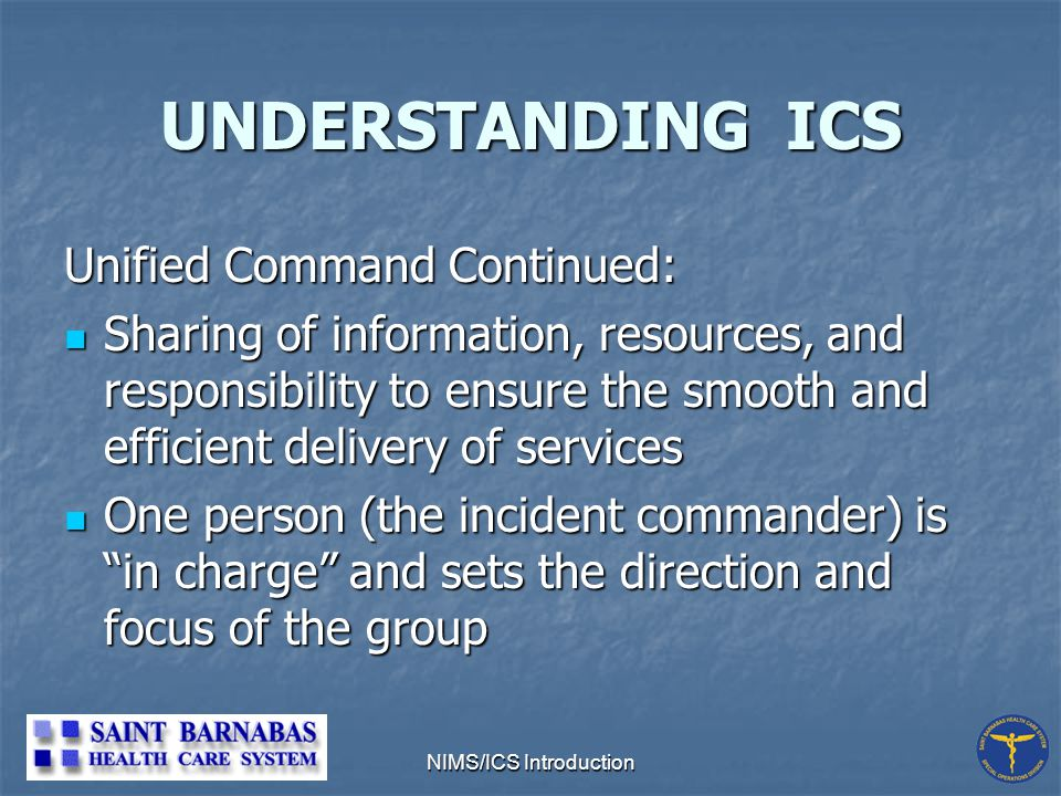 NIMS/ICS Introduction Unified Command Continued: Sharing of information, resources, and responsibility to ensure the smooth and efficient delivery of services Sharing of information, resources, and responsibility to ensure the smooth and efficient delivery of services One person (the incident commander) is in charge and sets the direction and focus of the group One person (the incident commander) is in charge and sets the direction and focus of the group UNDERSTANDING ICS