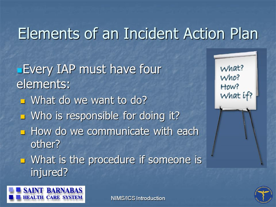 NIMS/ICS Introduction Elements of an Incident Action Plan Every IAP must have four elements: Every IAP must have four elements: What do we want to do.