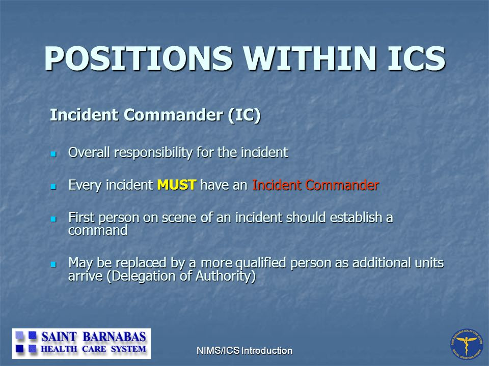 NIMS/ICS Introduction POSITIONS WITHIN ICS Incident Commander (IC) Overall responsibility for the incident Overall responsibility for the incident Every incident MUST have an Incident Commander Every incident MUST have an Incident Commander First person on scene of an incident should establish a command First person on scene of an incident should establish a command May be replaced by a more qualified person as additional units arrive (Delegation of Authority) May be replaced by a more qualified person as additional units arrive (Delegation of Authority)