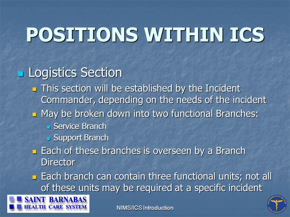 NIMS/ICS Introduction POSITIONS WITHIN ICS Logistics Section Logistics Section This section will be established by the Incident Commander, depending on the needs of the incident This section will be established by the Incident Commander, depending on the needs of the incident May be broken down into two functional Branches: May be broken down into two functional Branches: Service Branch Service Branch Support Branch Support Branch Each of these branches is overseen by a Branch Director Each of these branches is overseen by a Branch Director Each branch can contain three functional units; not all of these units may be required at a specific incident Each branch can contain three functional units; not all of these units may be required at a specific incident