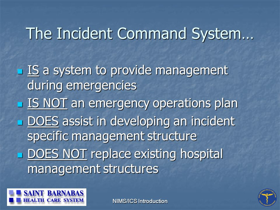 NIMS/ICS Introduction The Incident Command System… IS a system to provide management during emergencies IS a system to provide management during emergencies IS NOT an emergency operations plan IS NOT an emergency operations plan DOES assist in developing an incident specific management structure DOES assist in developing an incident specific management structure DOES NOT replace existing hospital management structures DOES NOT replace existing hospital management structures