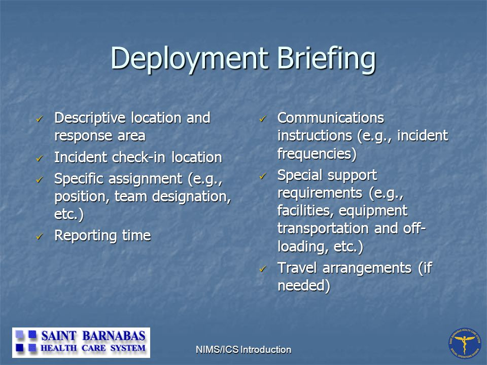 NIMS/ICS Introduction Deployment Briefing Descriptive location and response area Descriptive location and response area Incident check-in location Incident check-in location Specific assignment (e.g., position, team designation, etc.) Specific assignment (e.g., position, team designation, etc.) Reporting time Reporting time Communications instructions (e.g., incident frequencies) Special support requirements (e.g., facilities, equipment transportation and off- loading, etc.) Travel arrangements (if needed)